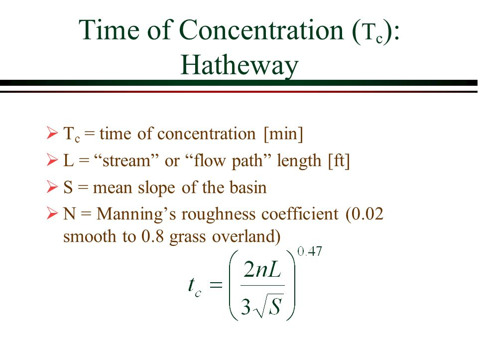 Time of Concentration ( T c ): Hatheway T c = time of concentration [min] L = stream or flow path length [ft] S = mean slope of the basin N = Mannings roughness coefficient (0.02 smooth to 0.8 grass overland)