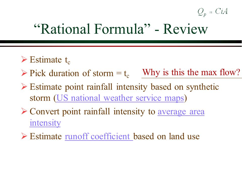 Rational Formula - Review Estimate t c Pick duration of storm = t c Estimate point rainfall intensity based on synthetic storm (US national weather service maps)US national weather service maps Convert point rainfall intensity to average area intensityaverage area intensity Estimate runoff coefficient based on land userunoff coefficient Why is this the max flow?