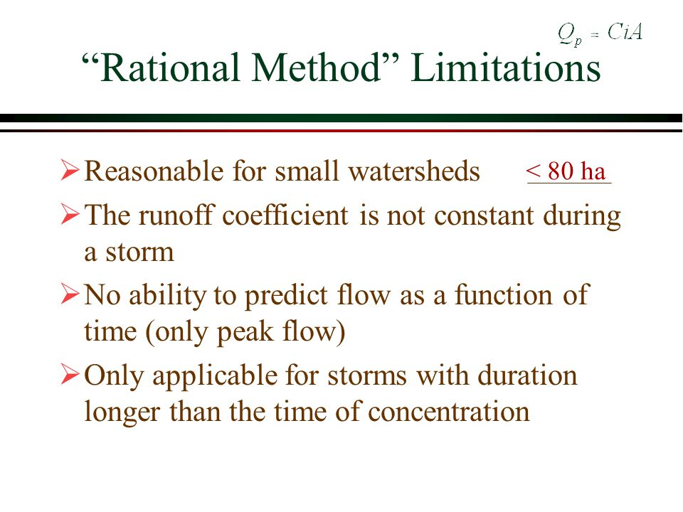 Rational Method Limitations Reasonable for small watersheds The runoff coefficient is not constant during a storm No ability to predict flow as a function of time (only peak flow) Only applicable for storms with duration longer than the time of concentration < 80 ha