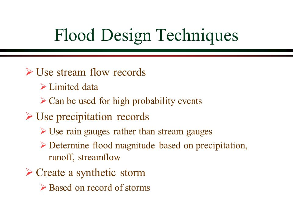 Flood Design Techniques Use stream flow records Limited data Can be used for high probability events Use precipitation records Use rain gauges rather than stream gauges Determine flood magnitude based on precipitation, runoff, streamflow Create a synthetic storm Based on record of storms