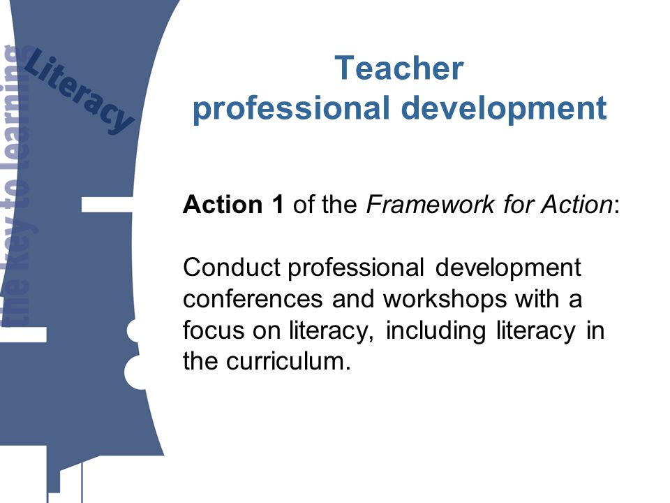 Action 1 of the Framework for Action: Conduct professional development conferences and workshops with a focus on literacy, including literacy in the curriculum.