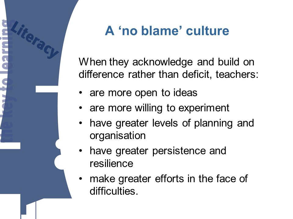 A no blame culture are more open to ideas are more willing to experiment have greater levels of planning and organisation have greater persistence and resilience make greater efforts in the face of difficulties.