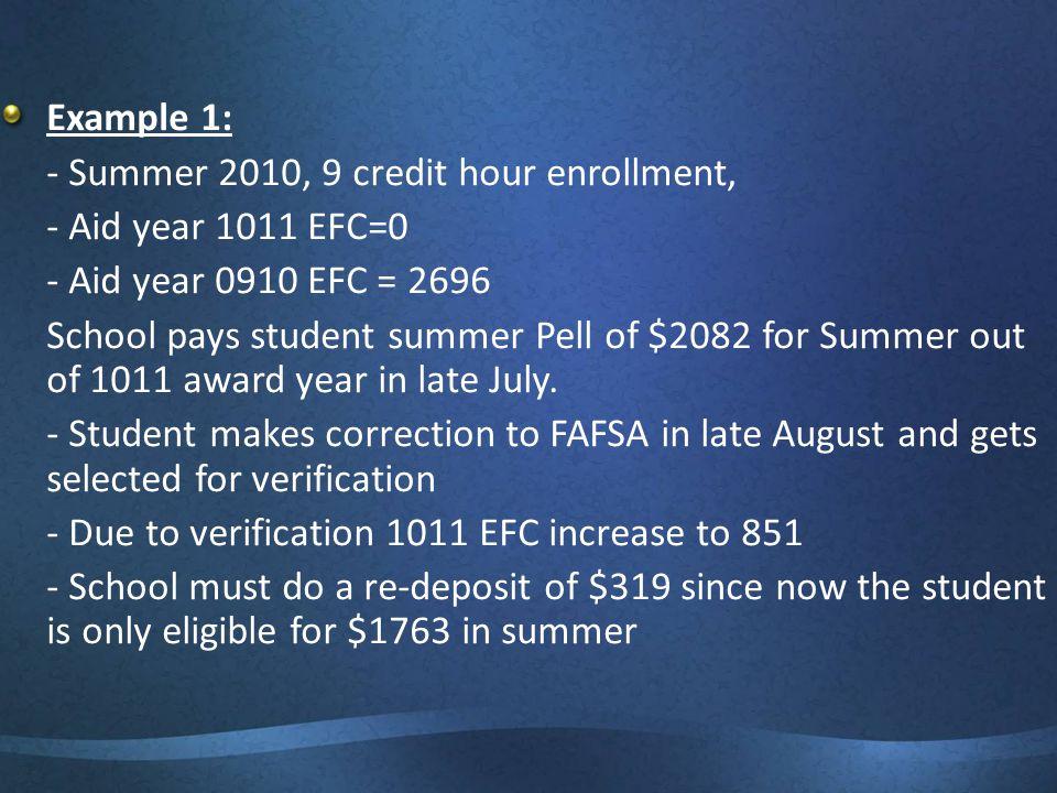 Example 1: - Summer 2010, 9 credit hour enrollment, - Aid year 1011 EFC=0 - Aid year 0910 EFC = 2696 School pays student summer Pell of $2082 for Summ