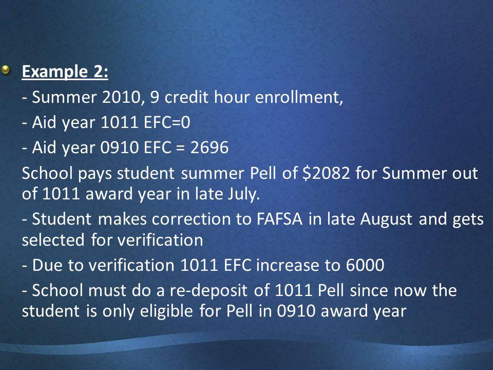 Example 2: - Summer 2010, 9 credit hour enrollment, - Aid year 1011 EFC=0 - Aid year 0910 EFC = 2696 School pays student summer Pell of $2082 for Summ