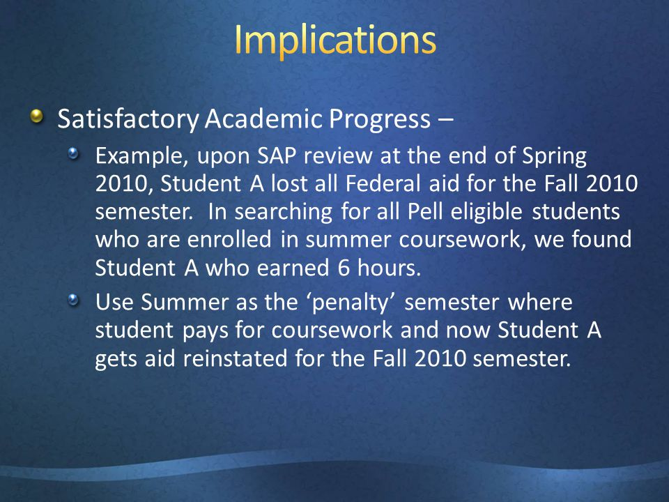 Satisfactory Academic Progress – Example, upon SAP review at the end of Spring 2010, Student A lost all Federal aid for the Fall 2010 semester. In sea