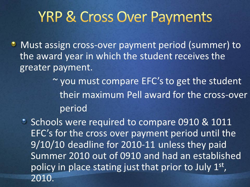 Must assign cross-over payment period (summer) to the award year in which the student receives the greater payment. ~ you must compare EFCs to get the