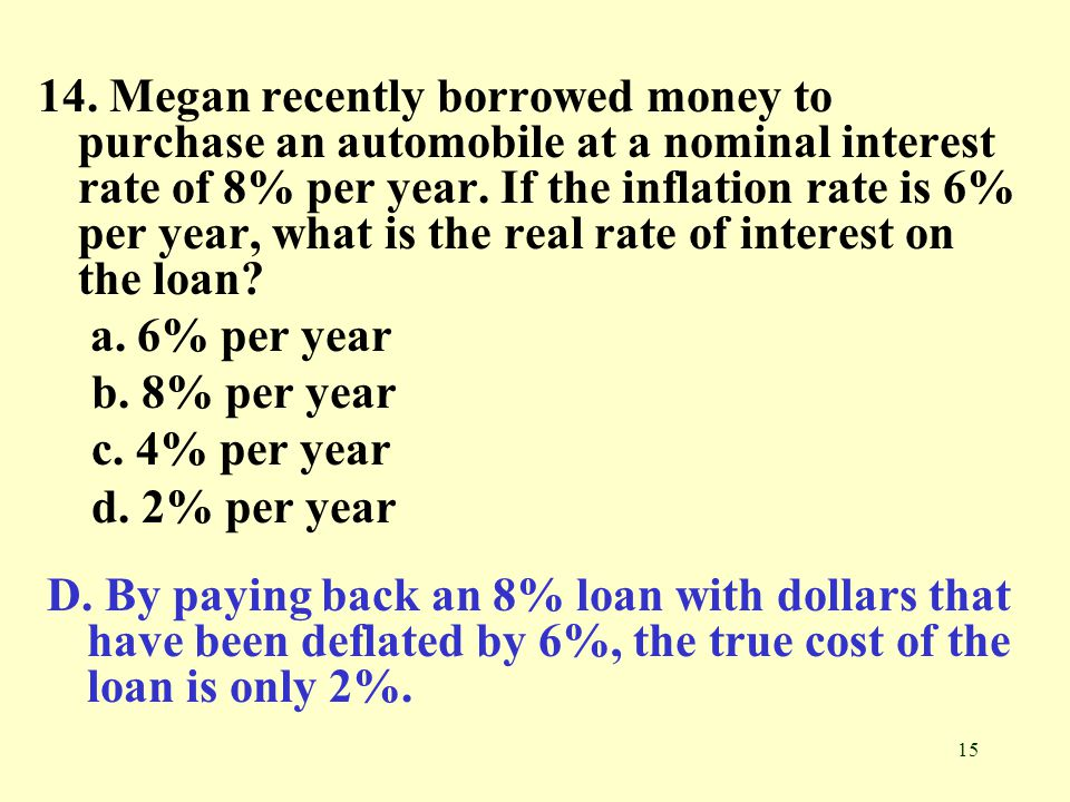 15 14. Megan recently borrowed money to purchase an automobile at a nominal interest rate of 8% per year. If the inflation rate is 6% per year, what i