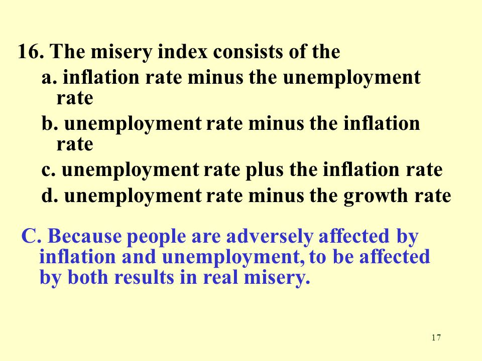 17 16.The misery index consists of the a. inflation rate minus the unemployment rate b.