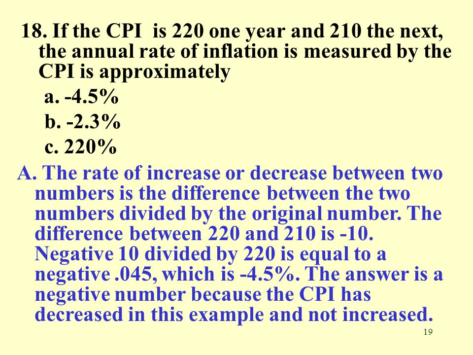 19 18. If the CPI is 220 one year and 210 the next, the annual rate of inflation is measured by the CPI is approximately a. -4.5% b. -2.3% c. 220% A.