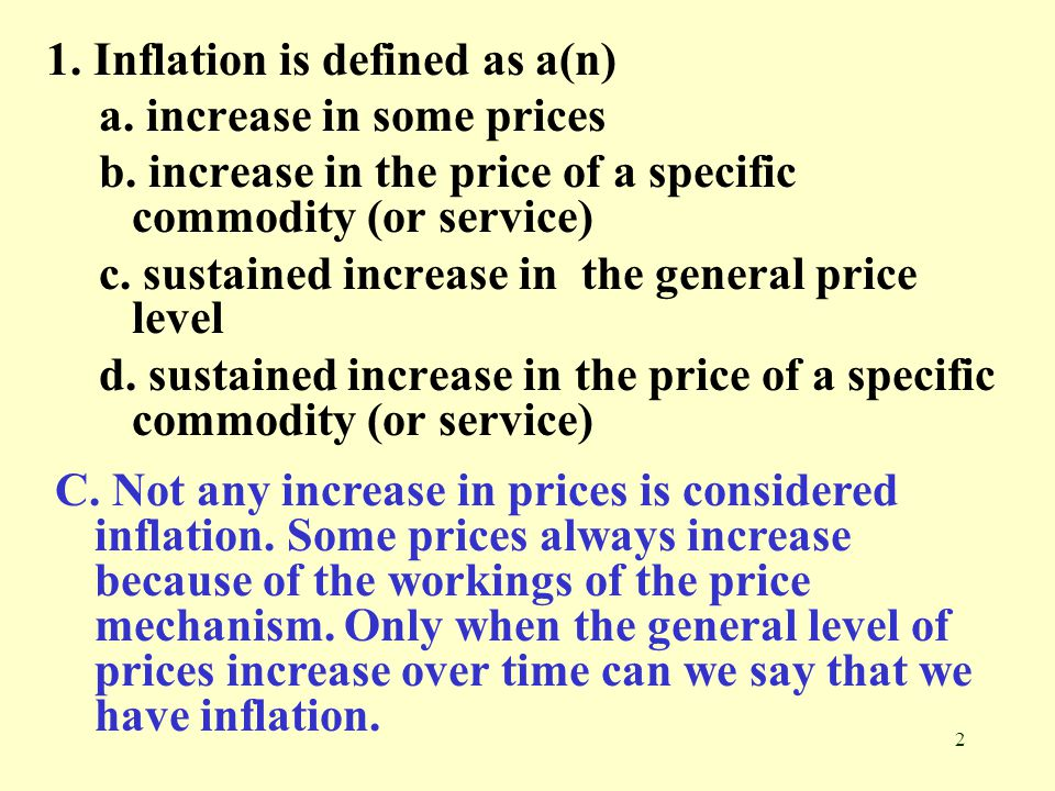 2 1. Inflation is defined as a(n) a. increase in some prices b. increase in the price of a specific commodity (or service) c. sustained increase in th