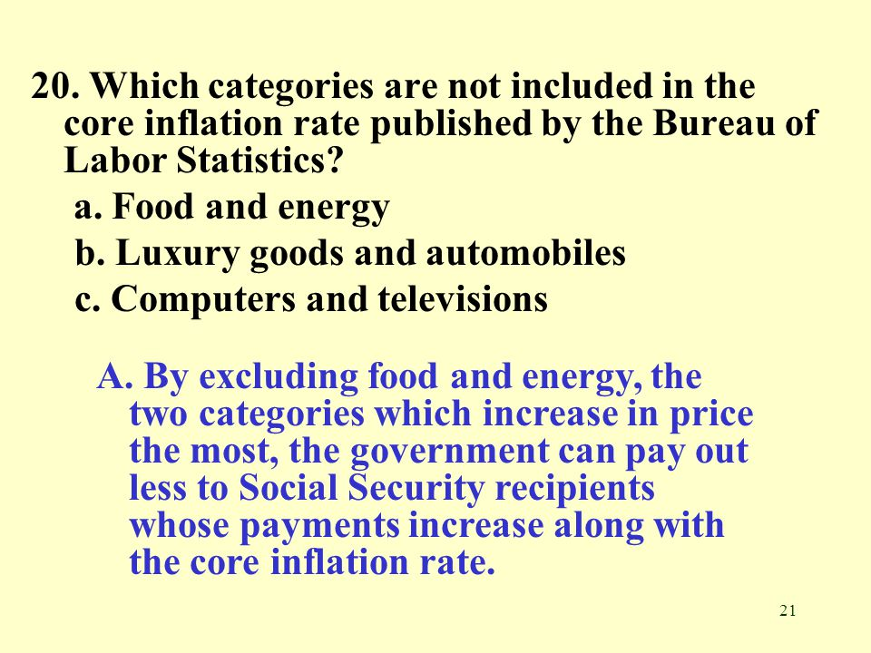 21 20. Which categories are not included in the core inflation rate published by the Bureau of Labor Statistics? a. Food and energy b. Luxury goods an