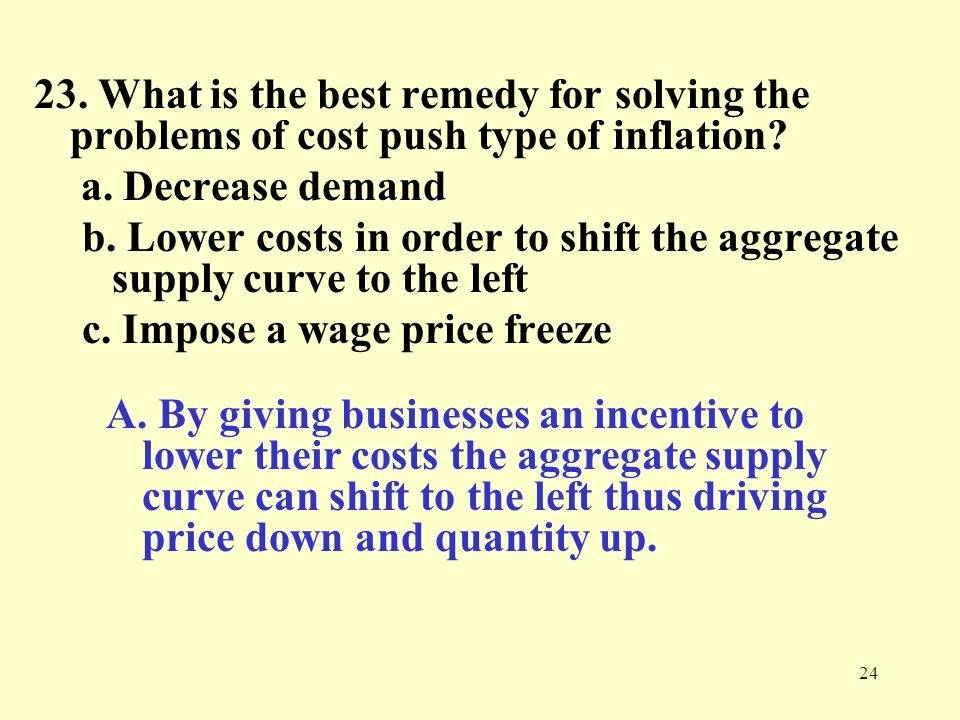 24 23.What is the best remedy for solving the problems of cost push type of inflation.
