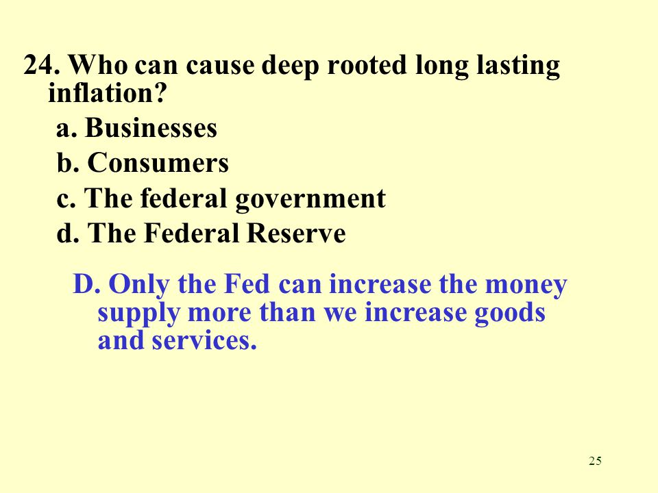 25 24. Who can cause deep rooted long lasting inflation? a. Businesses b. Consumers c. The federal government d. The Federal Reserve D. Only the Fed c
