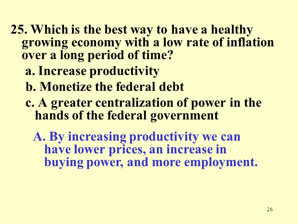 26 25. Which is the best way to have a healthy growing economy with a low rate of inflation over a long period of time? a. Increase productivity b. Mo