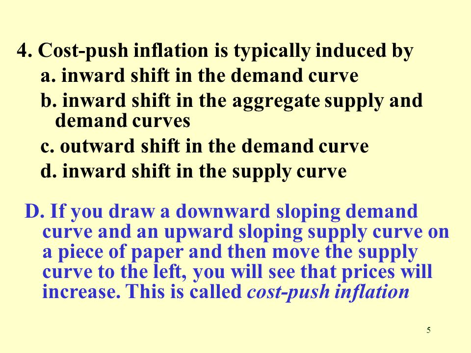 5 4. Cost-push inflation is typically induced by a. inward shift in the demand curve b. inward shift in the aggregate supply and demand curves c. outw
