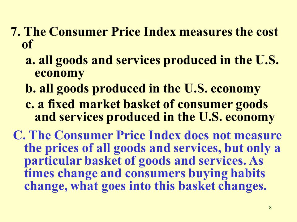 8 7. The Consumer Price Index measures the cost of a. all goods and services produced in the U.S. economy b. all goods produced in the U.S. economy c.