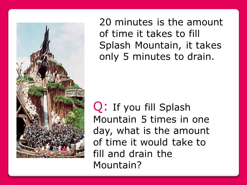 20 minutes is the amount of time it takes to fill Splash Mountain, it takes only 5 minutes to drain. Q: If you fill Splash Mountain 5 times in one day