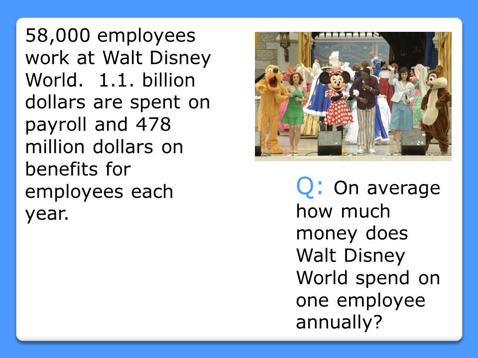 58,000 employees work at Walt Disney World. 1.1. billion dollars are spent on payroll and 478 million dollars on benefits for employees each year. Q: