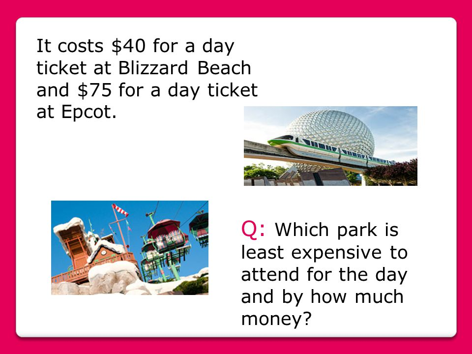 It costs $40 for a day ticket at Blizzard Beach and $75 for a day ticket at Epcot. Q: Which park is least expensive to attend for the day and by how m
