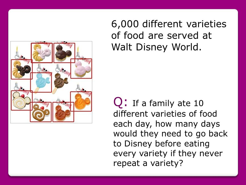 6,000 different varieties of food are served at Walt Disney World. Q: If a family ate 10 different varieties of food each day, how many days would the