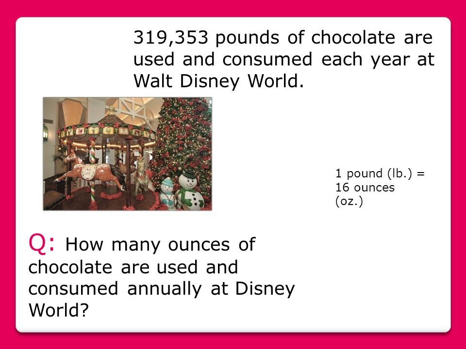 319,353 pounds of chocolate are used and consumed each year at Walt Disney World. Q: How many ounces of chocolate are used and consumed annually at Di