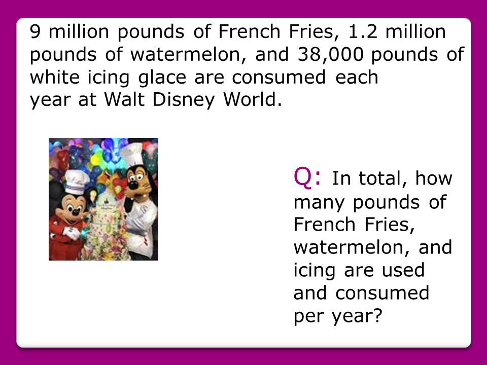 9 million pounds of French Fries, 1.2 million pounds of watermelon, and 38,000 pounds of white icing glace are consumed each year at Walt Disney World