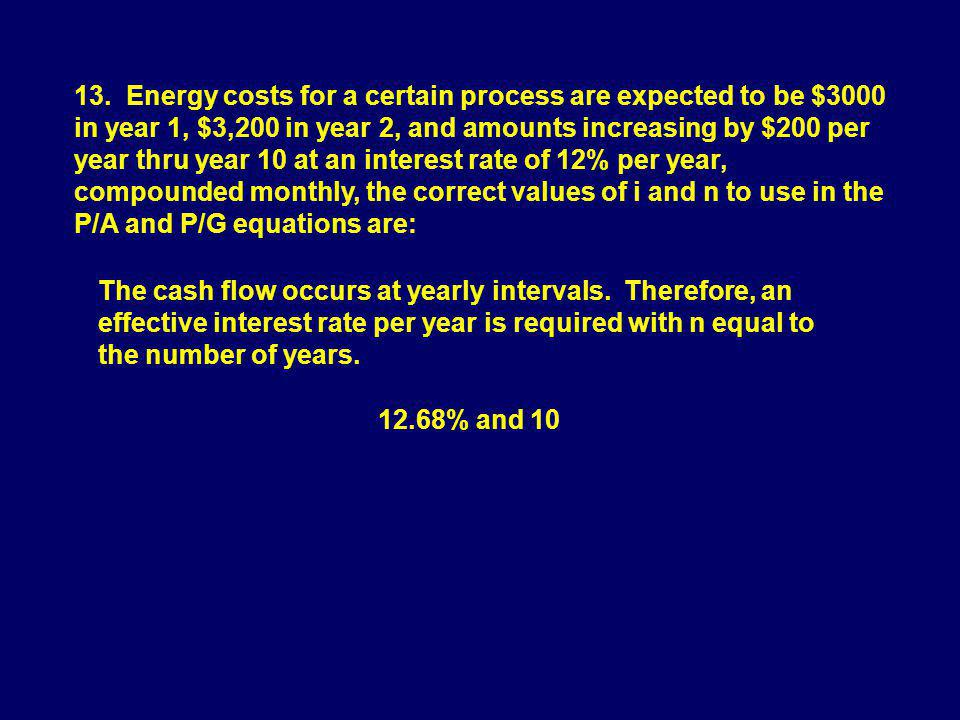 13. Energy costs for a certain process are expected to be $3000 in year 1, $3,200 in year 2, and amounts increasing by $200 per year thru year 10 at a