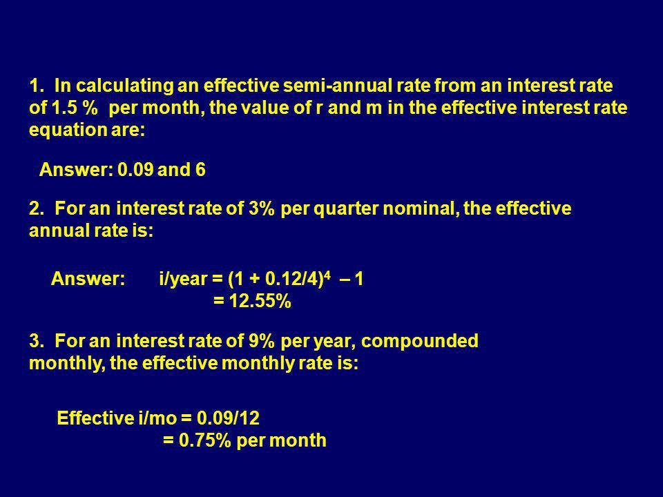 1. In calculating an effective semi-annual rate from an interest rate of 1.5 % per month, the value of r and m in the effective interest rate equation