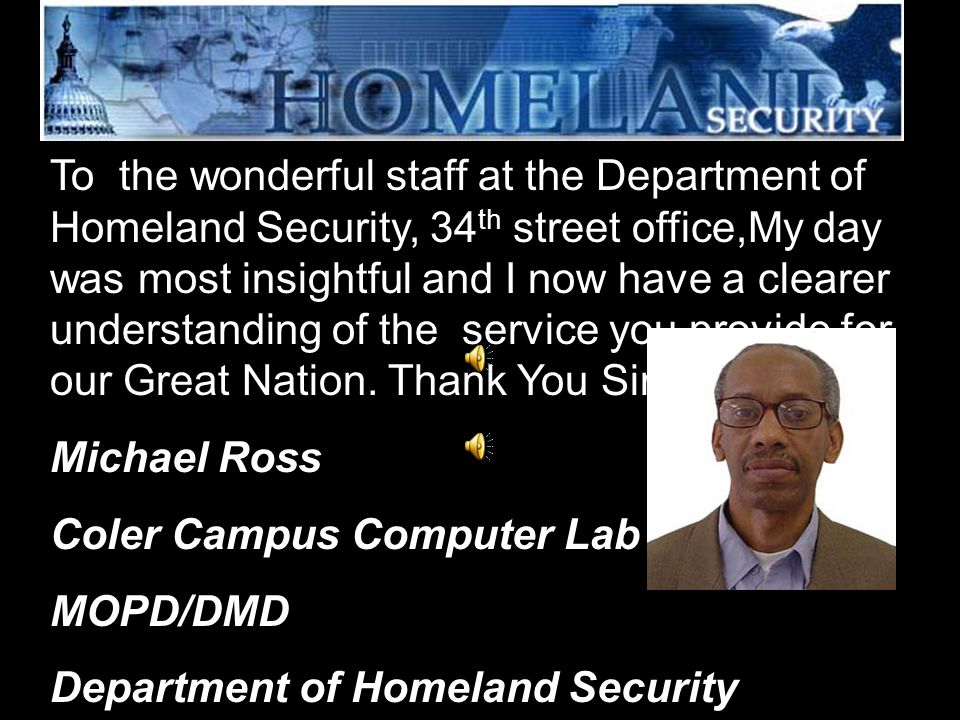 To the wonderful staff at the Department of Homeland Security, 34 th street office,My day was most insightful and I now have a clearer understanding o