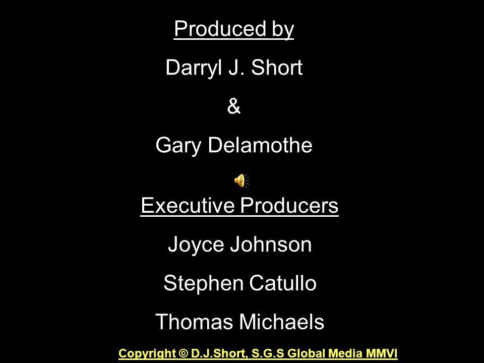 Produced by Darryl J. Short & Gary Delamothe Executive Producers Joyce Johnson Stephen Catullo Thomas Michaels Copyright © D.J.Short, S.G.S Global Med