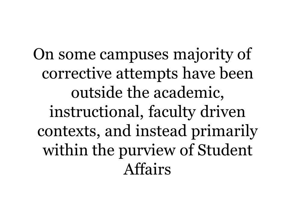 On some campuses majority of corrective attempts have been outside the academic, instructional, faculty driven contexts, and instead primarily within the purview of Student Affairs