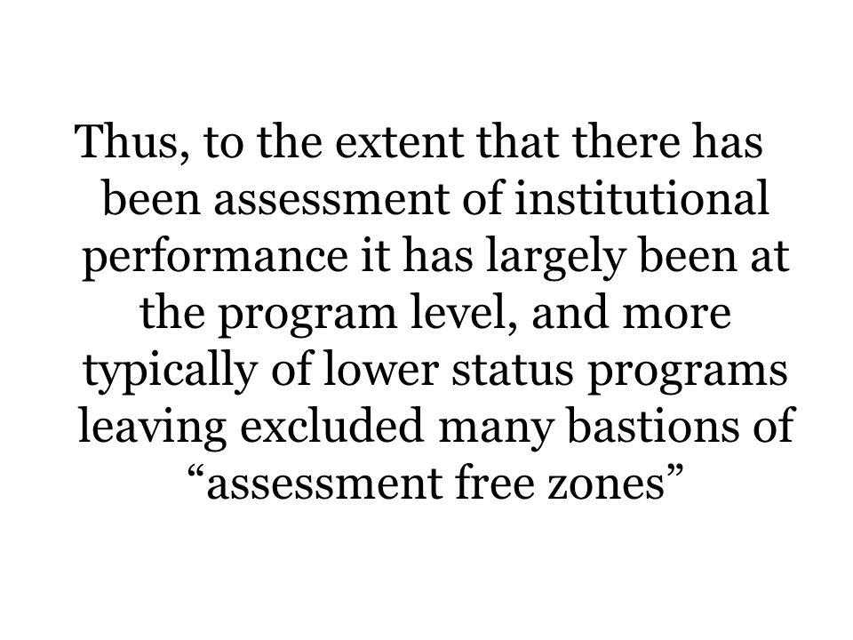 Thus, to the extent that there has been assessment of institutional performance it has largely been at the program level, and more typically of lower status programs leaving excluded many bastions of assessment free zones