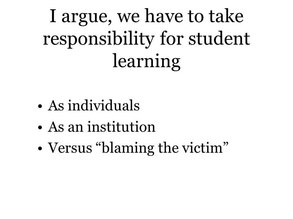 I argue, we have to take responsibility for student learning As individuals As an institution Versus blaming the victim
