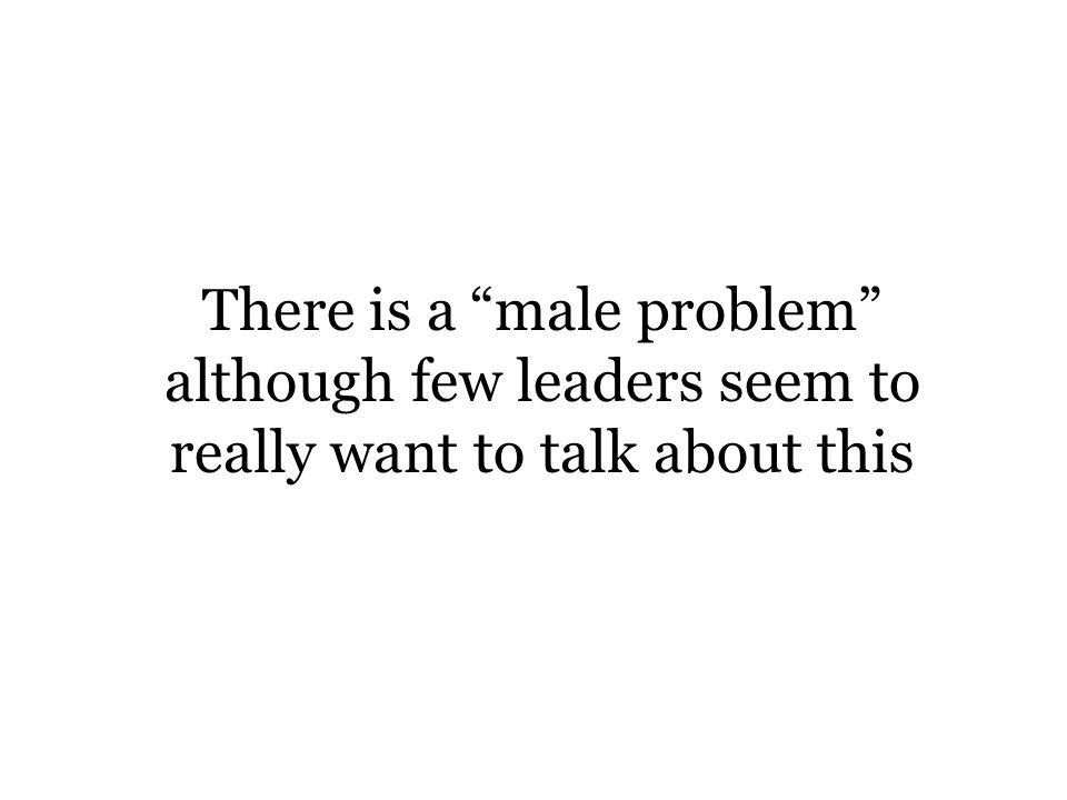 There is a male problem although few leaders seem to really want to talk about this