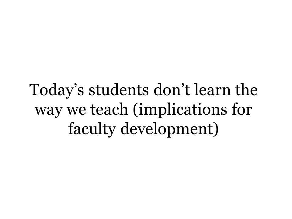 Todays students dont learn the way we teach (implications for faculty development)