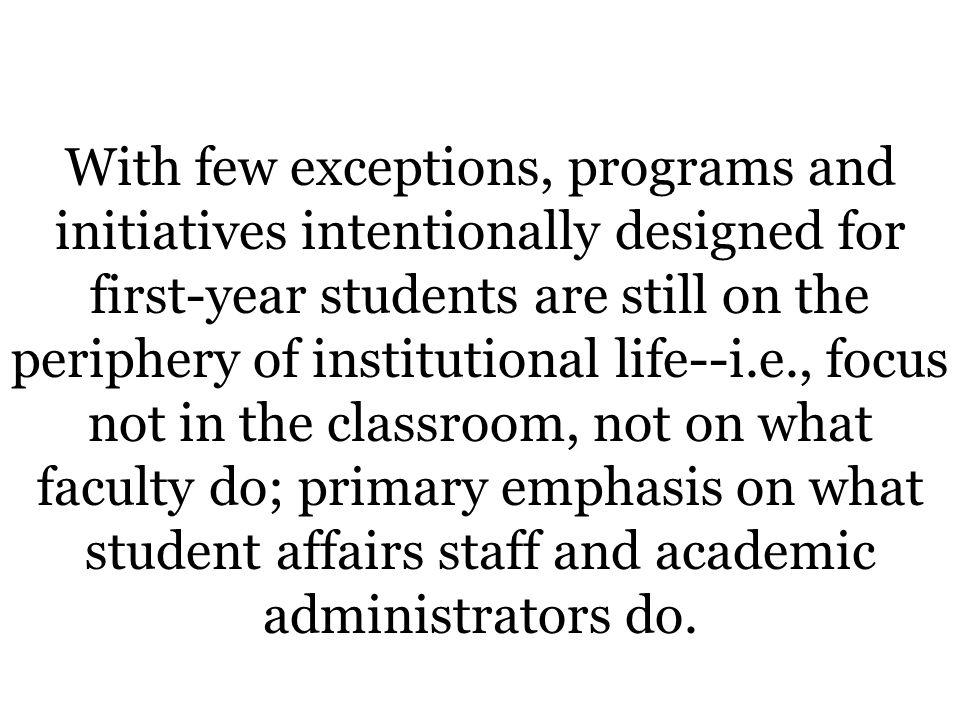 With few exceptions, programs and initiatives intentionally designed for first-year students are still on the periphery of institutional life--i.e., focus not in the classroom, not on what faculty do; primary emphasis on what student affairs staff and academic administrators do.
