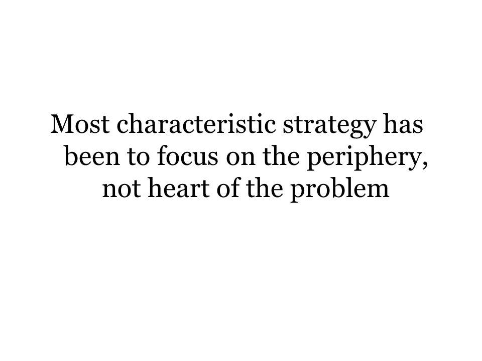 Most characteristic strategy has been to focus on the periphery, not heart of the problem