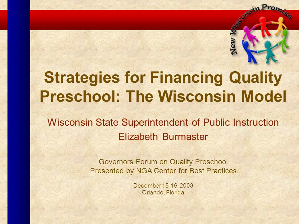 Strategies for Financing Quality Preschool: The Wisconsin Model Wisconsin State Superintendent of Public Instruction Elizabeth Burmaster Governors For