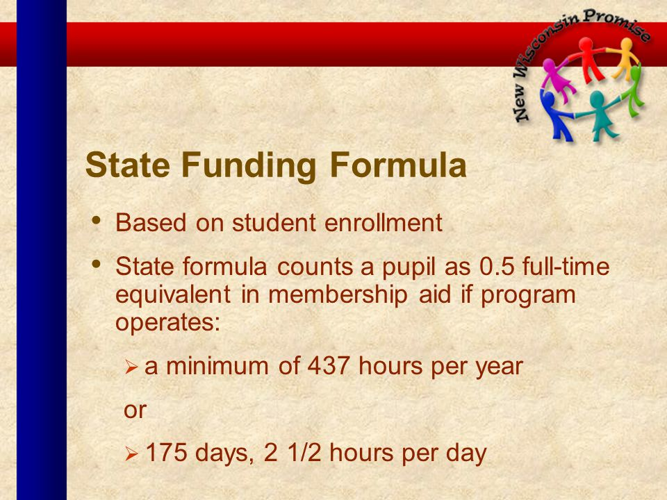 State Funding Formula Based on student enrollment State formula counts a pupil as 0.5 full-time equivalent in membership aid if program operates: a minimum of 437 hours per year or 175 days, 2 1/2 hours per day