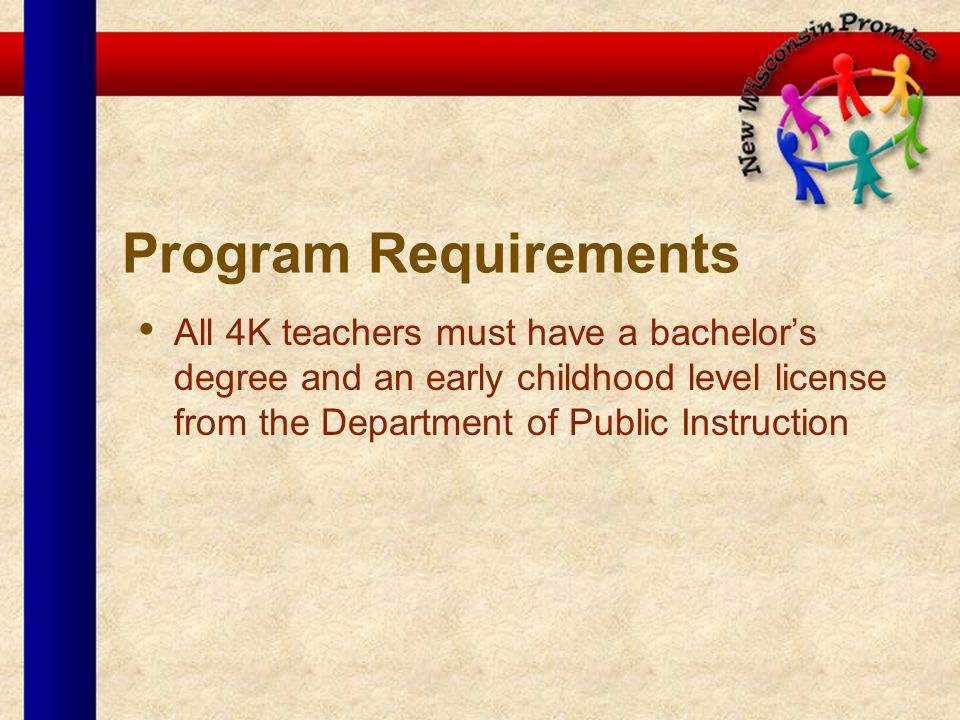 Program Requirements All 4K teachers must have a bachelors degree and an early childhood level license from the Department of Public Instruction