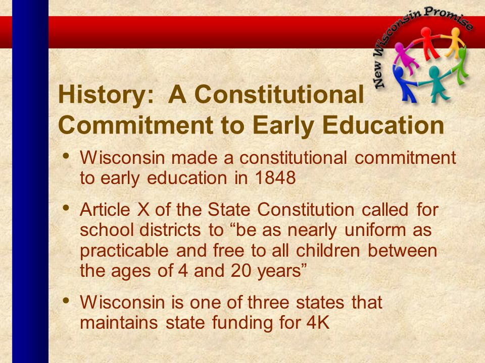 History: A Constitutional Commitment to Early Education Wisconsin made a constitutional commitment to early education in 1848 Article X of the State Constitution called for school districts to be as nearly uniform as practicable and free to all children between the ages of 4 and 20 years Wisconsin is one of three states that maintains state funding for 4K