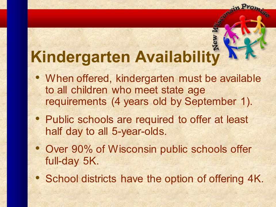 Kindergarten Availability When offered, kindergarten must be available to all children who meet state age requirements (4 years old by September 1).