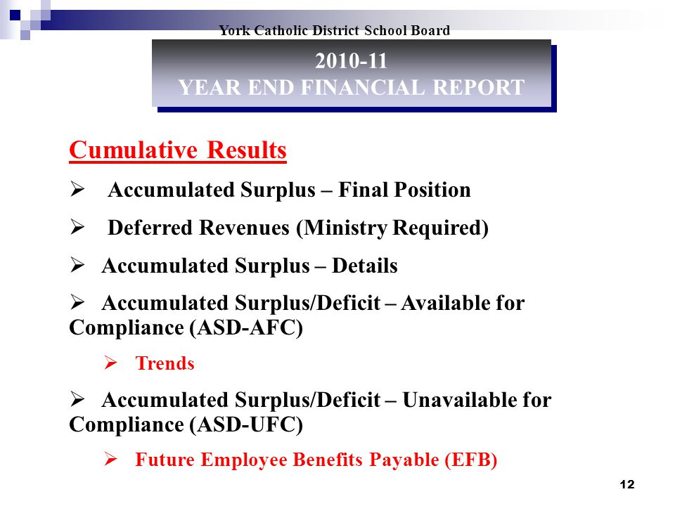12 York Catholic District School Board Cumulative Results Accumulated Surplus – Final Position Deferred Revenues (Ministry Required) Accumulated Surplus – Details Accumulated Surplus/Deficit – Available for Compliance (ASD-AFC) Trends Accumulated Surplus/Deficit – Unavailable for Compliance (ASD-UFC) Future Employee Benefits Payable (EFB) 2010-11 YEAR END FINANCIAL REPORT 2010-11 YEAR END FINANCIAL REPORT