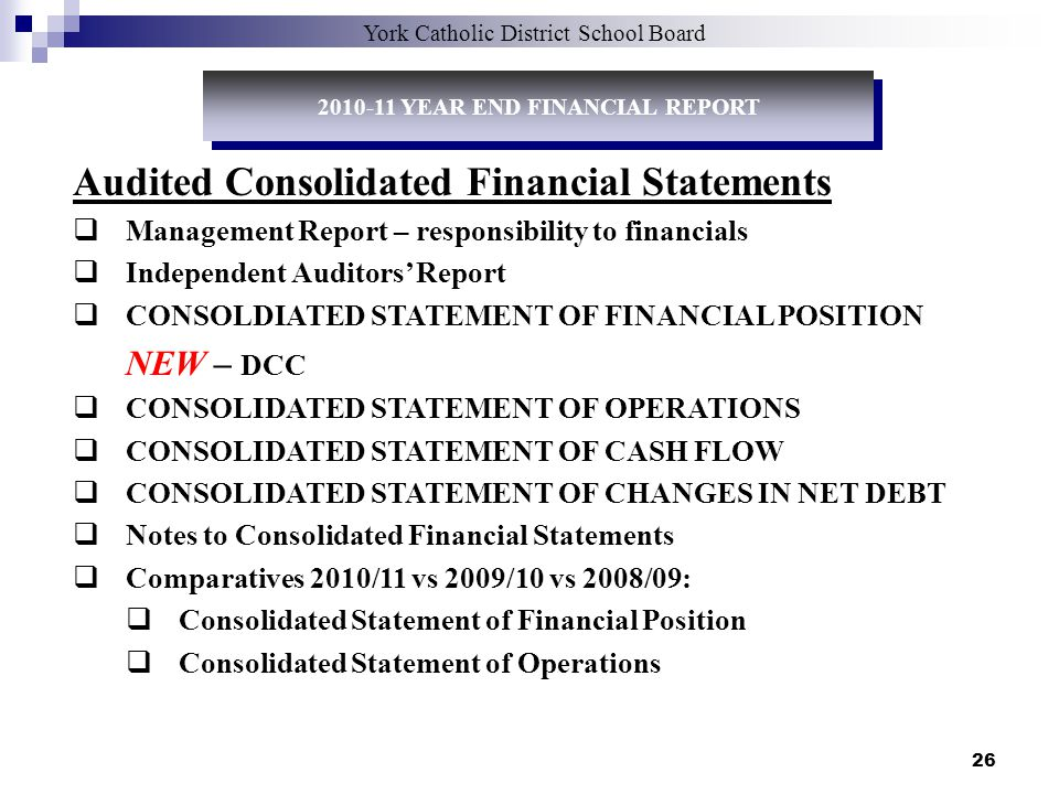 26 Audited Consolidated Financial Statements Management Report – responsibility to financials Independent Auditors Report CONSOLDIATED STATEMENT OF FINANCIAL POSITION NEW – DCC CONSOLIDATED STATEMENT OF OPERATIONS CONSOLIDATED STATEMENT OF CASH FLOW CONSOLIDATED STATEMENT OF CHANGES IN NET DEBT Notes to Consolidated Financial Statements Comparatives 2010/11 vs 2009/10 vs 2008/09: Consolidated Statement of Financial Position Consolidated Statement of Operations York Catholic District School Board 2010-11 YEAR END FINANCIAL REPORT