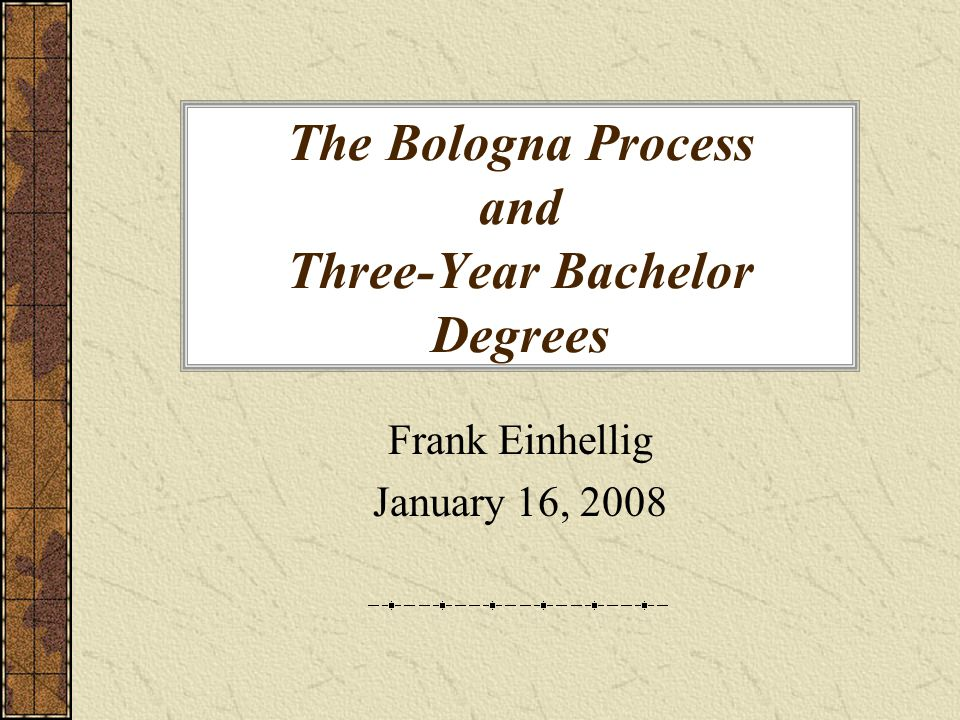 The Bologna Process and Three-Year Bachelor Degrees Frank Einhellig January 16, 2008