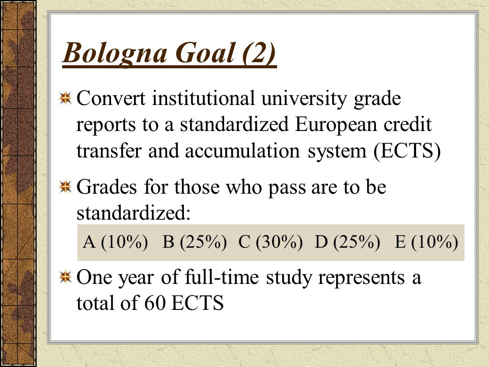 Convert institutional university grade reports to a standardized European credit transfer and accumulation system (ECTS) Grades for those who pass are to be standardized: A (10%)B (25%)C (30%)D (25%)E (10%) One year of full-time study represents a total of 60 ECTS Bologna Goal (2)