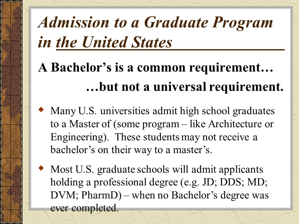Admission to a Graduate Program in the United States A Bachelors is a common requirement… …but not a universal requirement.