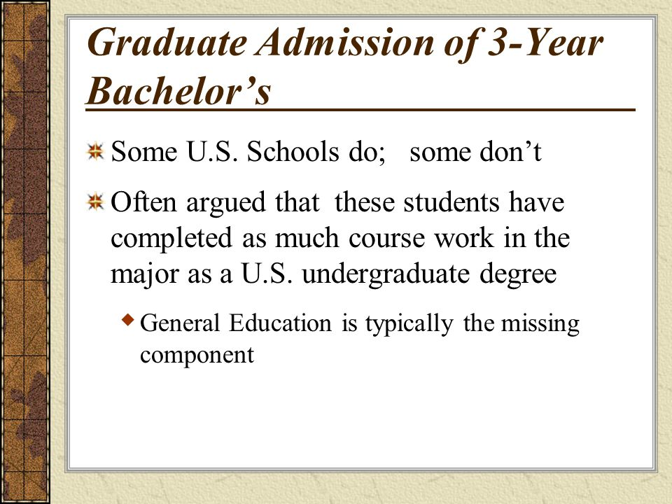 Graduate Admission of 3-Year Bachelors Some U.S. Schools do; some dont Often argued that these students have completed as much course work in the majo