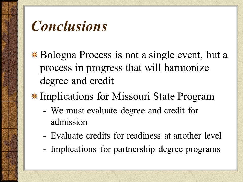 Conclusions Bologna Process is not a single event, but a process in progress that will harmonize degree and credit Implications for Missouri State Pro