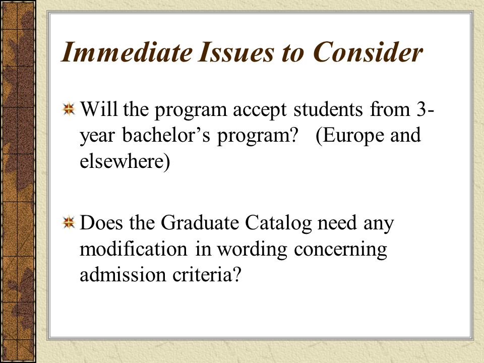 Immediate Issues to Consider Will the program accept students from 3- year bachelors program.